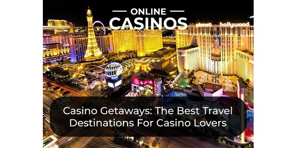 Casino Getaways: The Best Travel Destinations For Casino Lovers