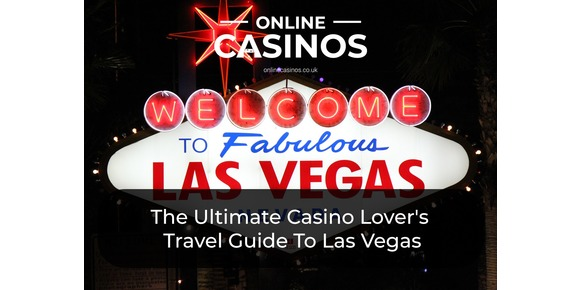The Ultimate Casino Lover's Travel Guide To Las Vegas